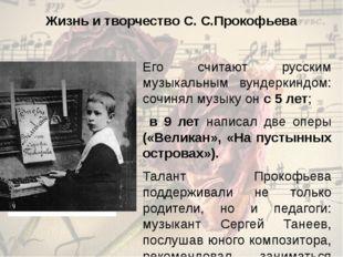 Жизнь и творчество С. С.Прокофьева Его считают русским музыкальным вундеркинд