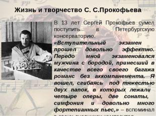 Жизнь и творчество С. С.Прокофьева В 13 лет Сергей Прокофьев сумел поступить