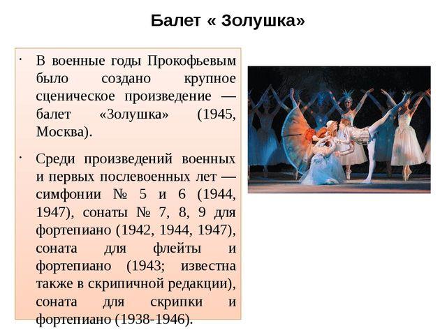 Балет « Золушка» В военные годы Прокофьевым было создано крупное сценическое...
