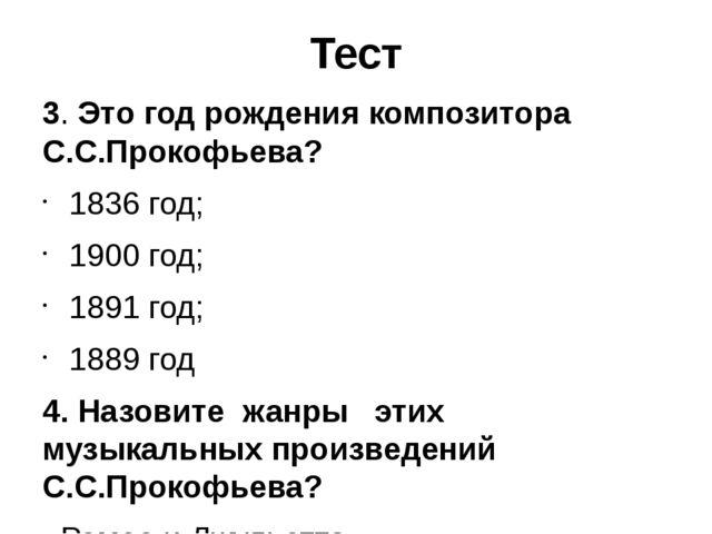 Тест 3. Это год рождения композитора С.С.Прокофьева? 1836 год; 1900 год; 1891...