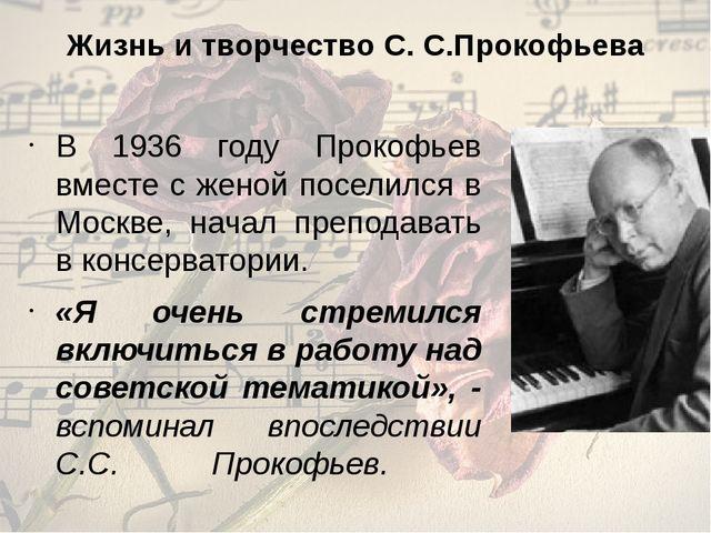 Жизнь и творчество С. С.Прокофьева В 1936 году Прокофьев вместе с женой посел...
