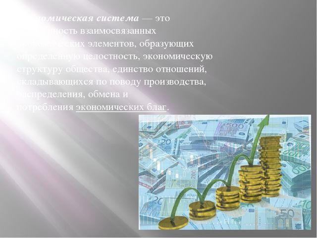 Экономическая система — это совокупность взаимосвязанных экономических элемен...