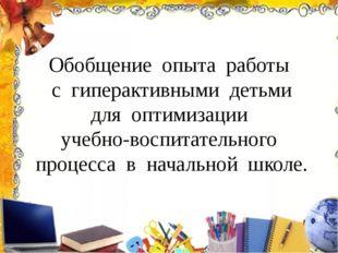 Обобщение опыта работы с гиперактивными детьми для оптимизации учебно-воспита