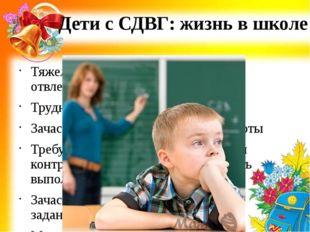 Дети с СДВГ: жизнь в школе Тяжело концентрируются, быстро отвлекаются Труднос