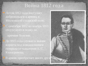 Летом 1812 года поступает добровольцем в армию, в Московский гусарский полк;