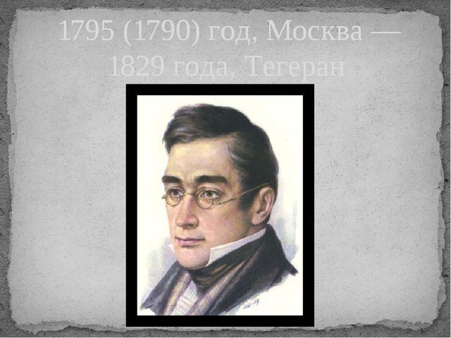 1795 (1790) год, Москва — 1829 года, Тегеран