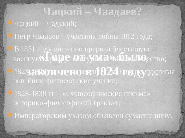 Чацкий – Чадский; Петр Чаадаев – участник войны 1812 года; В 1821 году внезап...