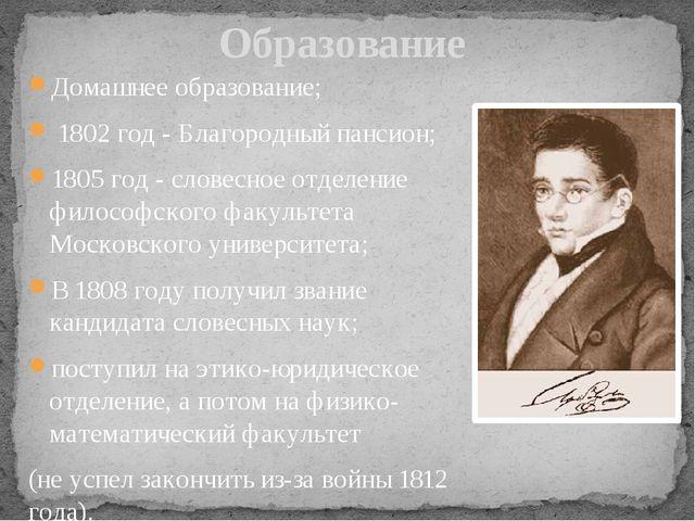 Домашнее образование; 1802 год - Благородный пансион; 1805 год - словесное от...
