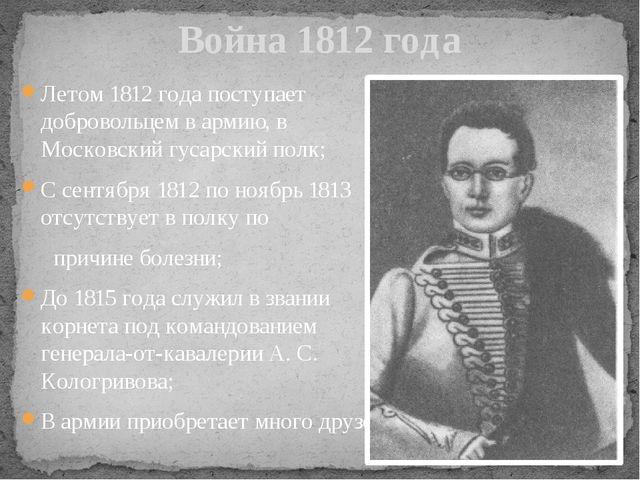 Летом 1812 года поступает добровольцем в армию, в Московский гусарский полк;...