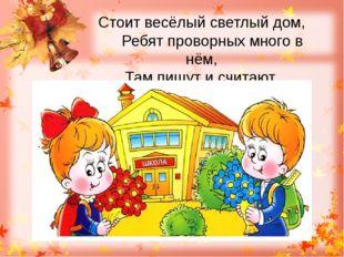 Стоит весёлый светлый дом, Ребят проворных много в нём, Там пишут и считают,