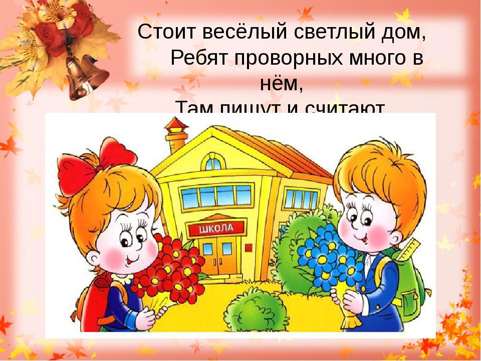 Стоит весёлый светлый дом, Ребят проворных много в нём, Там пишут и считают,...