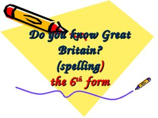 Do you know Great Britain? (spelling) the 6th form