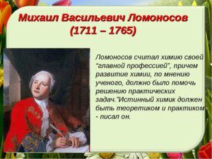 """Михаил Васильевич Ломоносов (1711 – 1765) Ломоносов считал химию своей """"главн"""