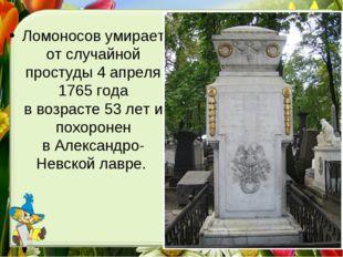 Ломоносов умирает отслучайной простуды 4апреля 1765 года ввозрасте 53лет
