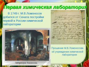 Первая химическая лаборатория В 1749 г. М.В.Ломоносов добился от Сената постр