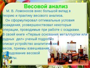 М. В. Ломоносов внес большой вклад в теорию и практику весового анализа. Он