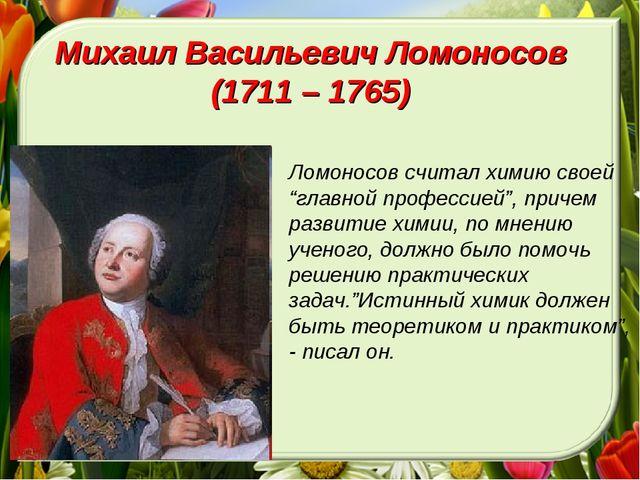 """Михаил Васильевич Ломоносов (1711 – 1765) Ломоносов считал химию своей """"главн..."""