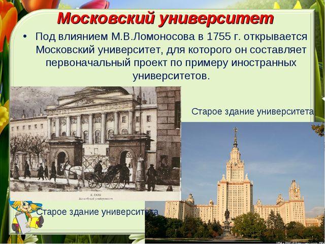Московский университет Под влиянием М.В.Ломоносова в 1755 г. открывается Моск...