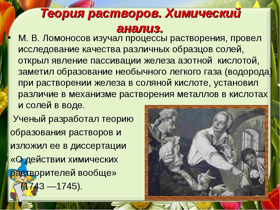Теория растворов. Химический анализ. М. В. Ломоносов изучал процессы растворе...