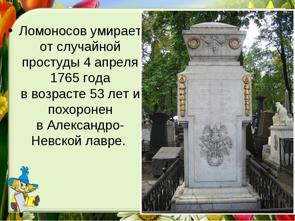 Ломоносов умирает отслучайной простуды 4апреля 1765 года ввозрасте 53лет...