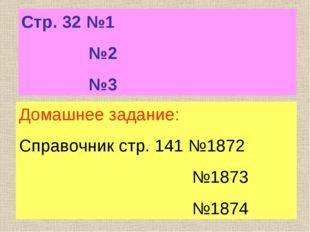Стр. 32 №1 №2 №3 Домашнее задание: Справочник стр. 141 №1872 №1873 №1874