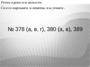 Ручки в руки мы возьмем. Смело порешаем и ответы мы узнаем. № 378 (а, в, г),