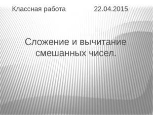 Классная работа 22.04.2015 Сложение и вычитание смешанных чисел.