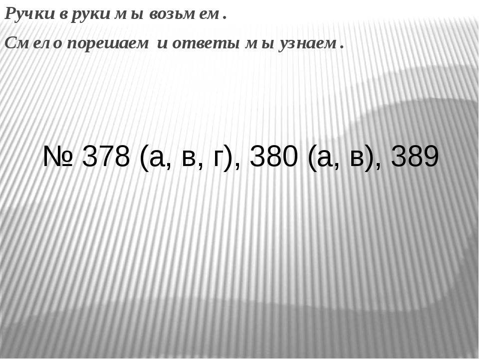 Ручки в руки мы возьмем. Смело порешаем и ответы мы узнаем. № 378 (а, в, г),...