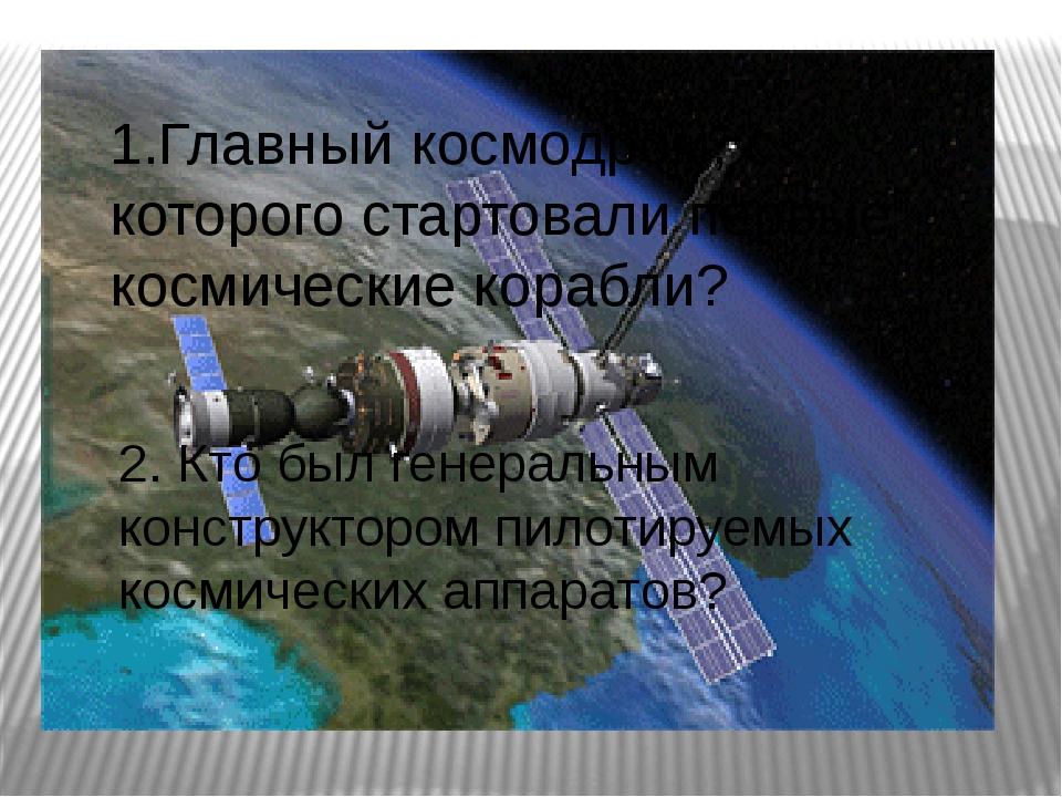 1.Главный космодром, с которого стартовали первые космические корабли? 2. Кто...
