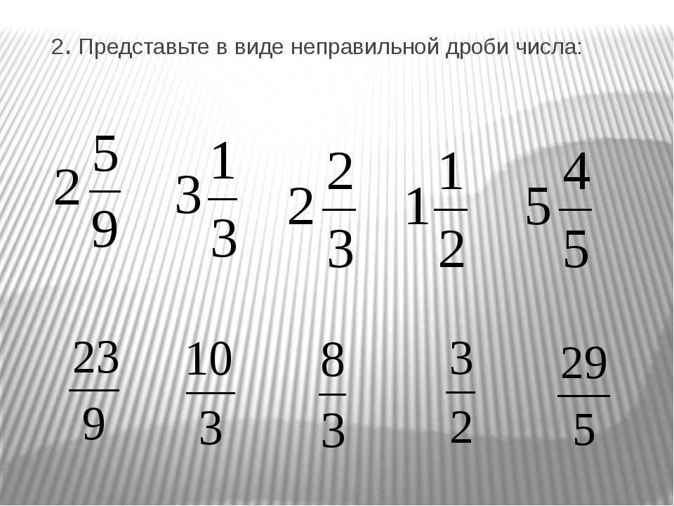 2. Представьте в виде неправильной дроби числа: