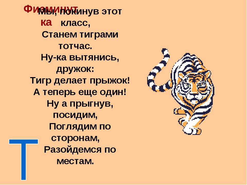 Физминутка Мы, покинув этот класс, Станем тиграми тотчас. Ну-ка вытянись, дру...