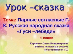 Тема: Парные согласные Г-К. Русская народная сказка «Гуси –лебеди» Урок –сказ