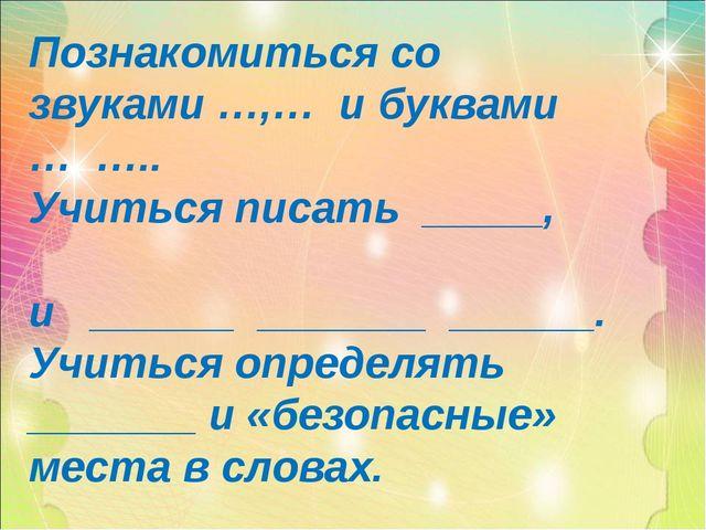 Познакомиться со звуками …,… и буквами … ….. Учиться писать _____, и ______ _...