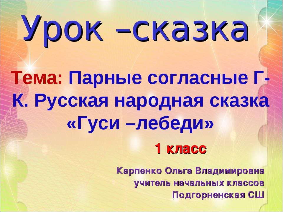 Тема: Парные согласные Г-К. Русская народная сказка «Гуси –лебеди» Урок –сказ...