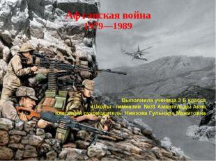 Афганская война 1979—1989 Выполнила ученица 3 Б класса Школы - гимназии №31 А