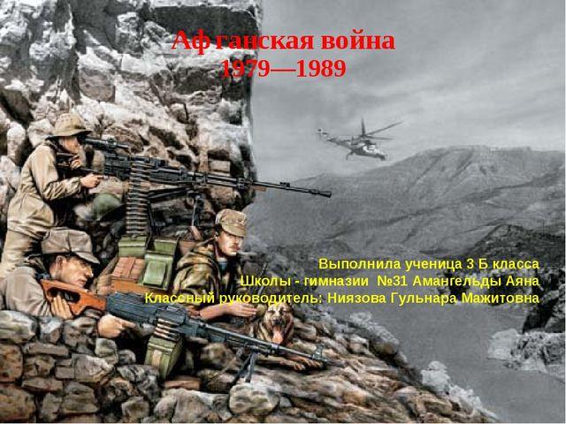 Афганская война 1979—1989 Выполнила ученица 3 Б класса Школы - гимназии №31 А...