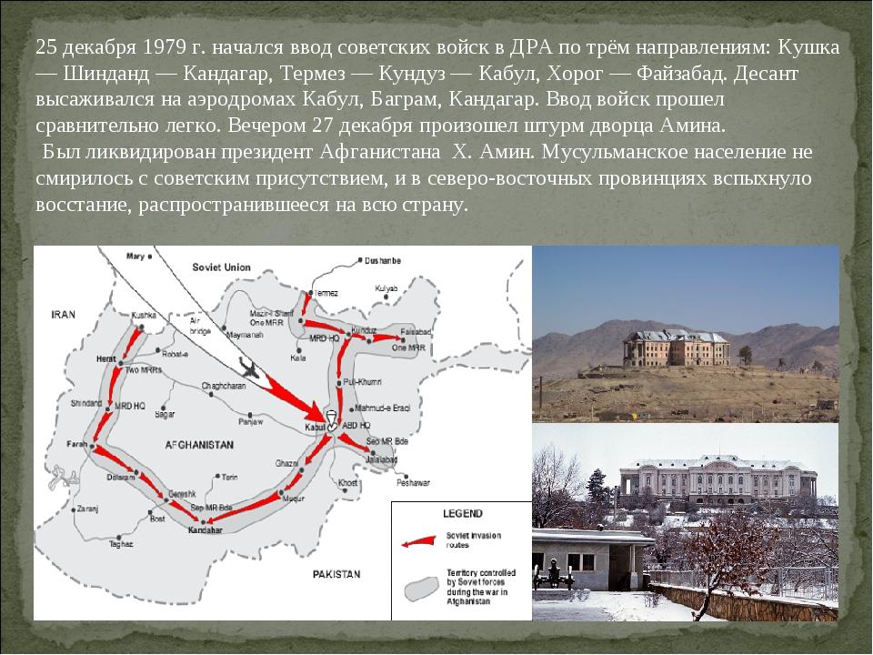 25 декабря 1979 г. начался ввод советских войск в ДРА по трём направлениям: К...