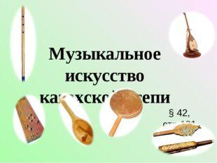 Музыкальное искусство казахской степи § 42, стр.131