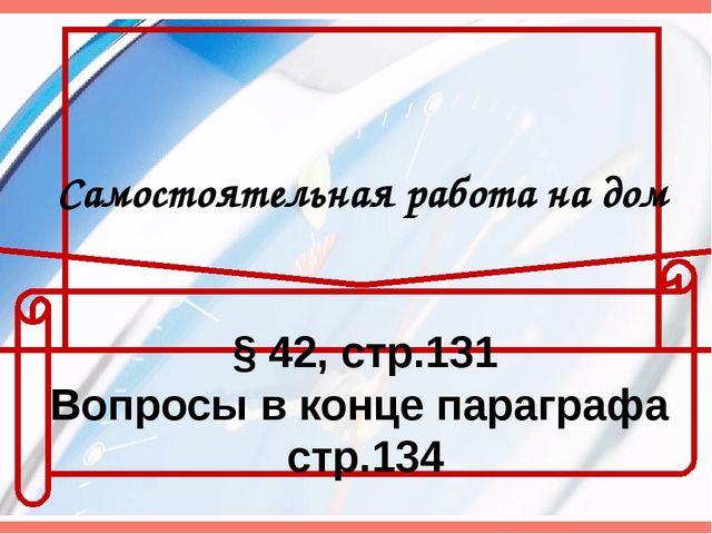 Самостоятельная работа на дом § 42, стр.131 Вопросы в конце параграфа стр.134