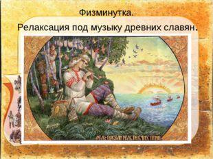 Физминутка. Релаксация под музыку древних славян.
