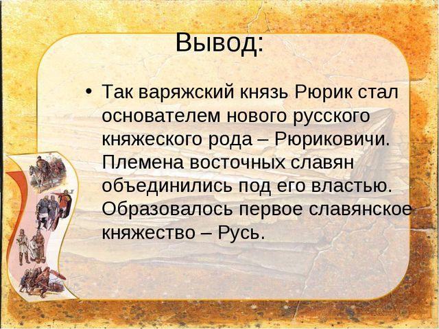 Вывод: Так варяжский князь Рюрик стал основателем нового русского княжеского...