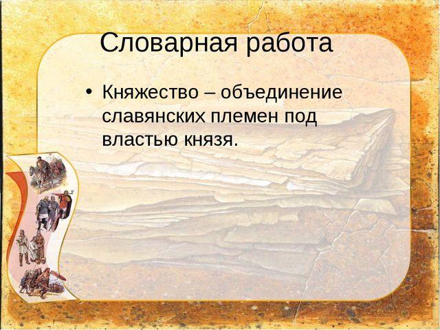 Словарная работа Княжество – объединение славянских племен под властью князя.