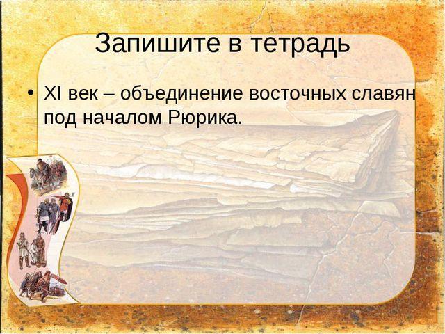 Запишите в тетрадь XI век – объединение восточных славян под началом Рюрика.