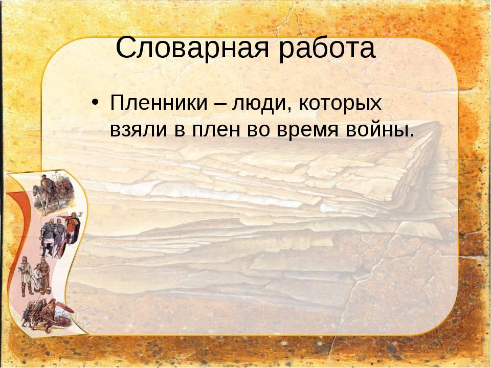 Словарная работа Пленники – люди, которых взяли в плен во время войны.
