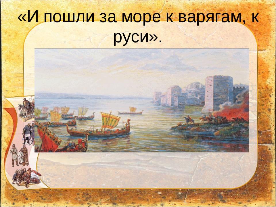 «И пошли за море к варягам, к руси».