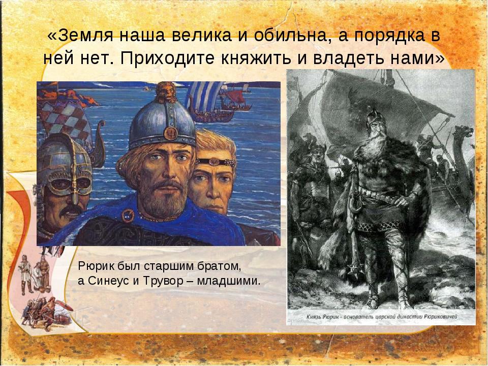 «Земля наша велика и обильна, а порядка в ней нет. Приходите княжить и владет...