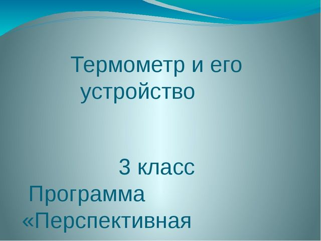 Термометр и его устройство 3 класс Программа «Перспективная начальная школа»...
