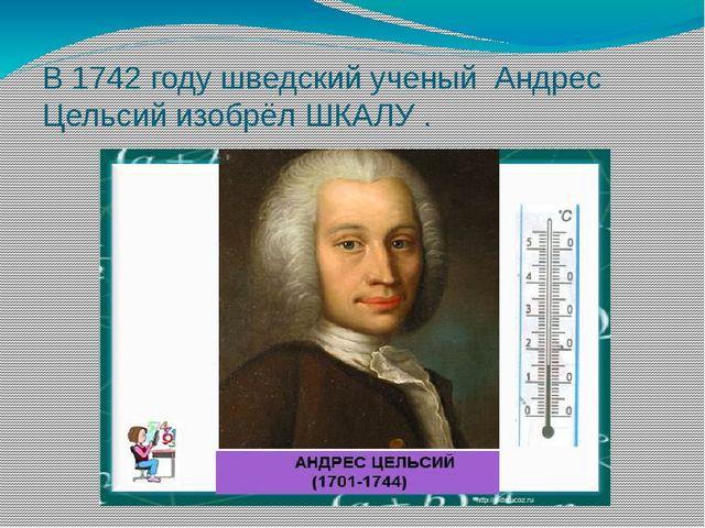 В 1742 году шведский ученый Андрес Цельсий изобрёл ШКАЛУ .