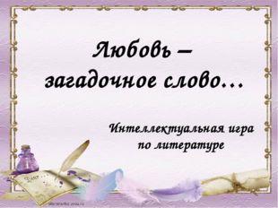Интеллектуальная игра по литературе Любовь – загадочное слово…