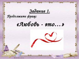 Задание 1. Продолжите фразу: «Любовь - это…»